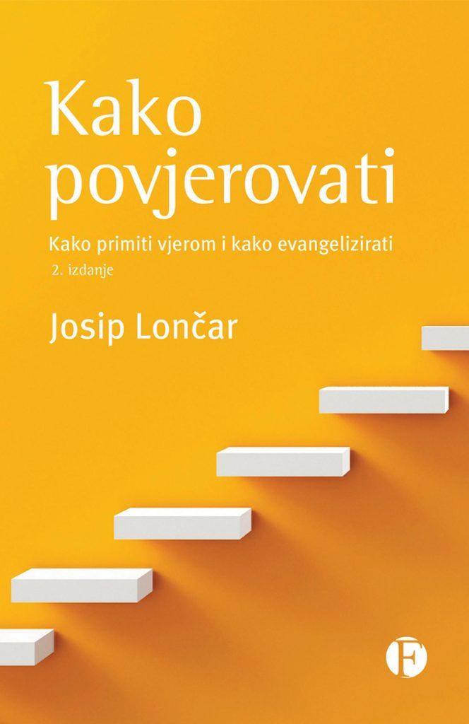 Kako povjerovati - 2. izdanje; Autor: Josip Lončar ; Kako primiti vjerom i kako evangelizirati; Izdavač: Figulus