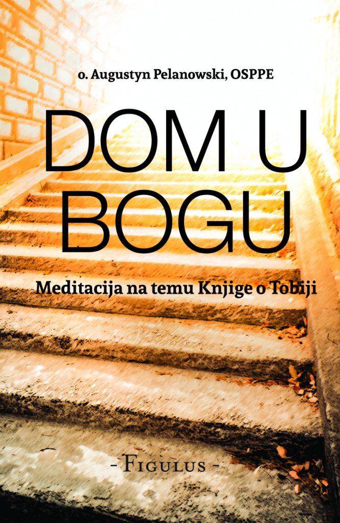 Dom u Bogu; Autor: O. Augustyn Pelanowski, OSSPE; Nakladnik: Figulus; Meditacija na temu knjige o tobiji